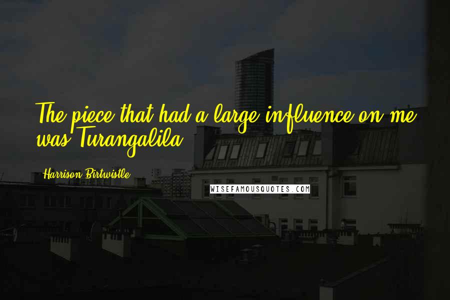 Harrison Birtwistle quotes: The piece that had a large influence on me was Turangalila.