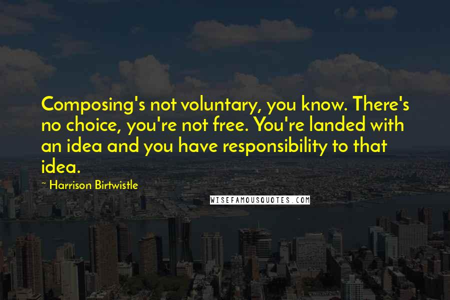 Harrison Birtwistle quotes: Composing's not voluntary, you know. There's no choice, you're not free. You're landed with an idea and you have responsibility to that idea.