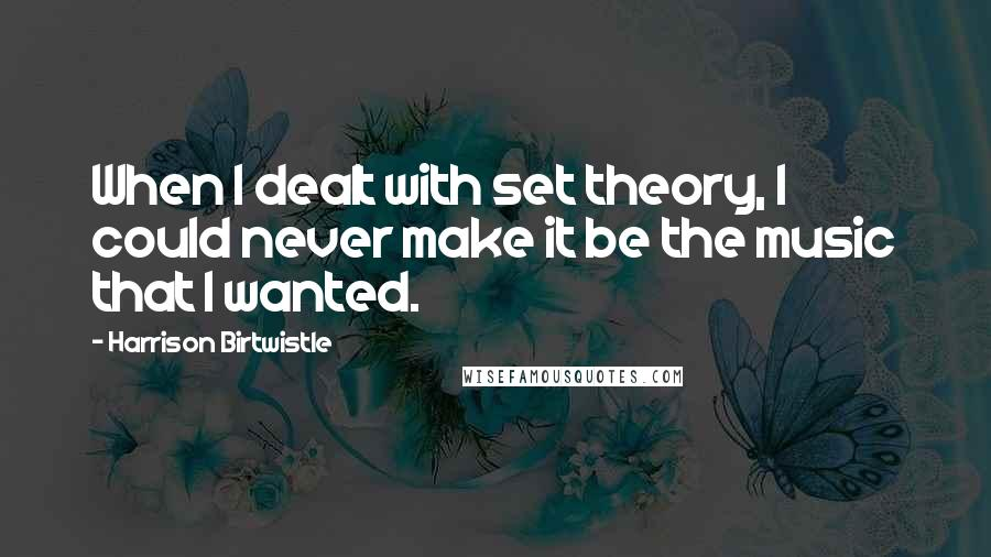 Harrison Birtwistle quotes: When I dealt with set theory, I could never make it be the music that I wanted.