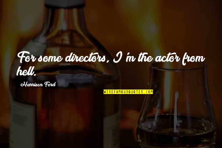 Harrison Ford Quotes By Harrison Ford: For some directors, I'm the actor from hell.
