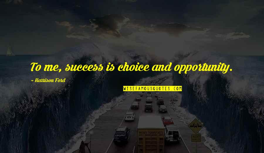 Harrison Ford Quotes By Harrison Ford: To me, success is choice and opportunity.