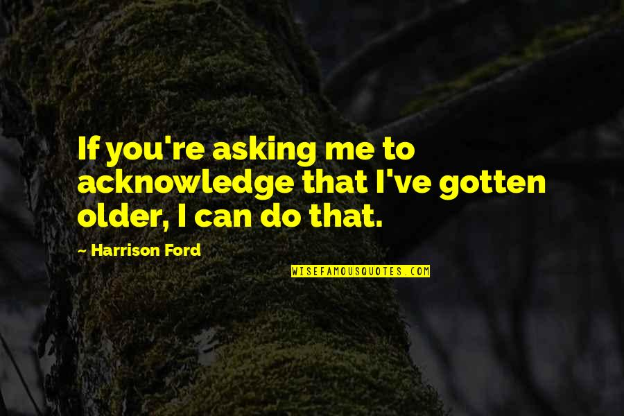 Harrison Ford Quotes By Harrison Ford: If you're asking me to acknowledge that I've