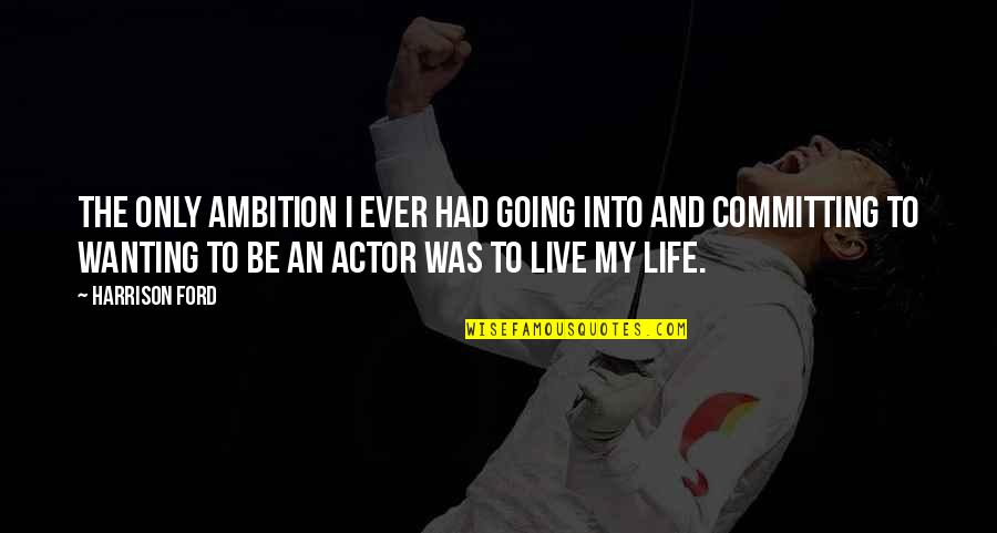 Harrison Ford Quotes By Harrison Ford: The only ambition I ever had going into
