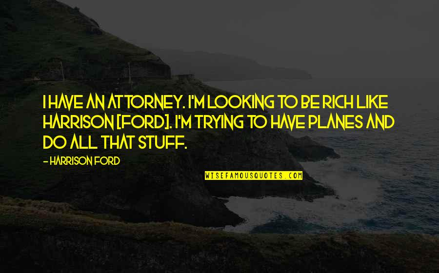 Harrison Ford Quotes By Harrison Ford: I have an attorney. I'm looking to be
