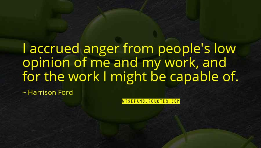Harrison Ford Quotes By Harrison Ford: I accrued anger from people's low opinion of