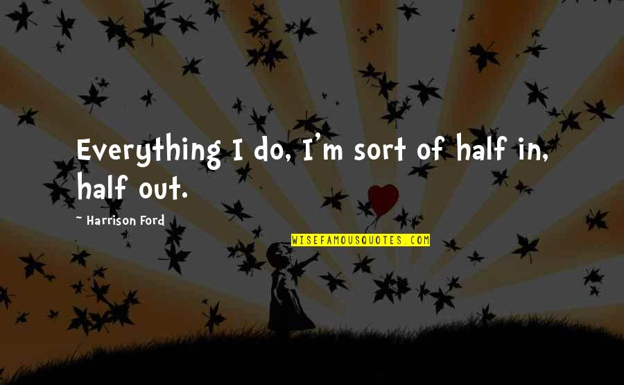 Harrison Ford Quotes By Harrison Ford: Everything I do, I'm sort of half in,