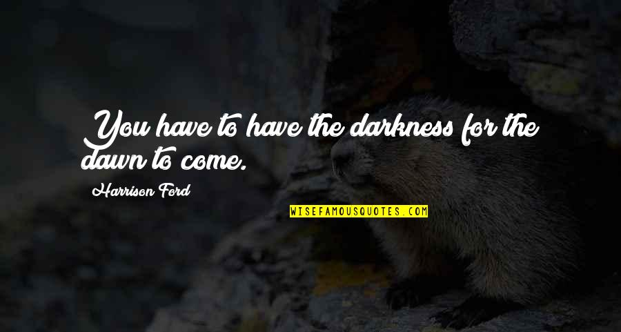 Harrison Ford Quotes By Harrison Ford: You have to have the darkness for the