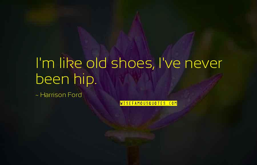 Harrison Ford Quotes By Harrison Ford: I'm like old shoes, I've never been hip.