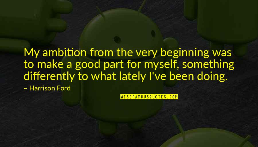 Harrison Ford Quotes By Harrison Ford: My ambition from the very beginning was to