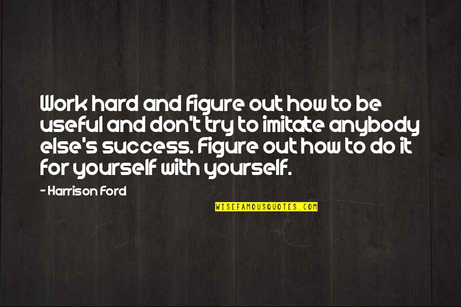 Harrison Ford Quotes By Harrison Ford: Work hard and figure out how to be