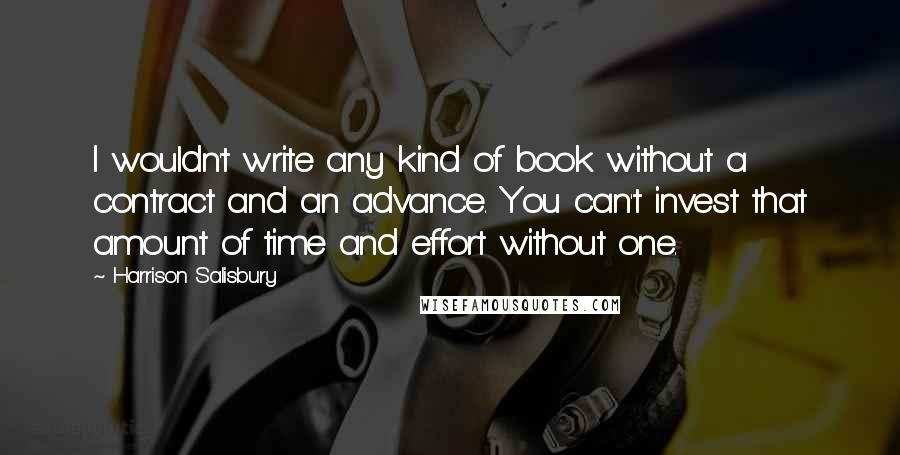 Harrison Salisbury quotes: I wouldn't write any kind of book without a contract and an advance. You can't invest that amount of time and effort without one.
