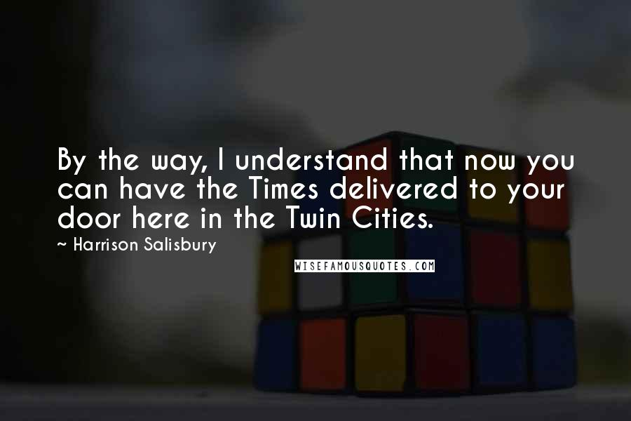 Harrison Salisbury quotes: By the way, I understand that now you can have the Times delivered to your door here in the Twin Cities.