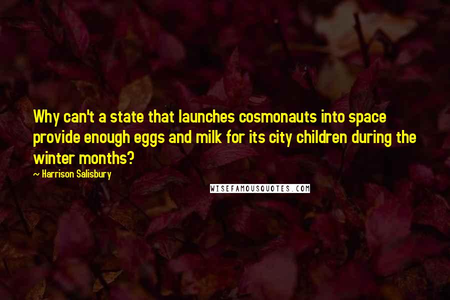 Harrison Salisbury quotes: Why can't a state that launches cosmonauts into space provide enough eggs and milk for its city children during the winter months?