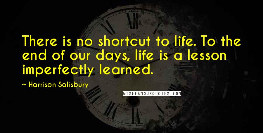 Harrison Salisbury quotes: There is no shortcut to life. To the end of our days, life is a lesson imperfectly learned.