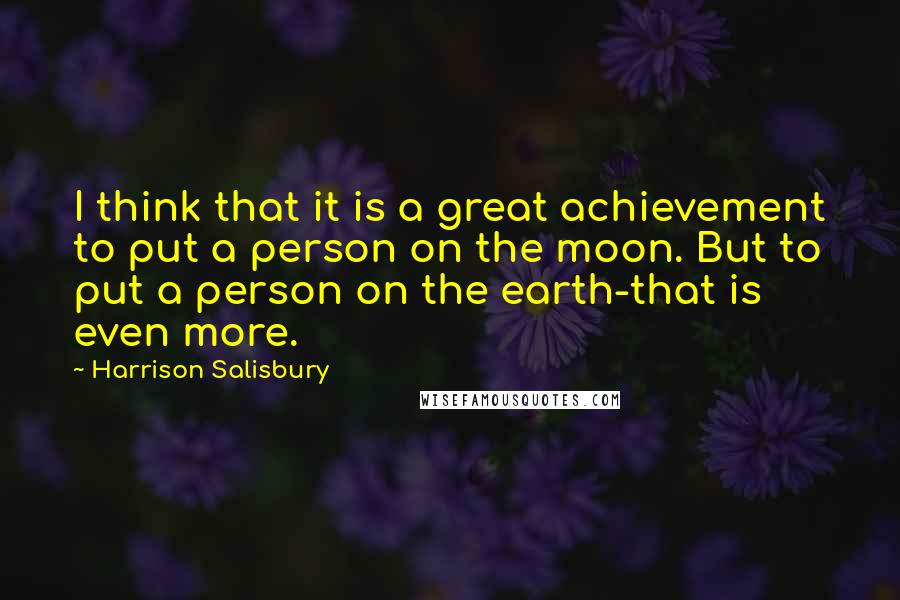 Harrison Salisbury quotes: I think that it is a great achievement to put a person on the moon. But to put a person on the earth-that is even more.