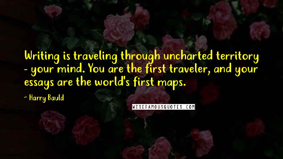 Harry Bauld quotes: Writing is traveling through uncharted territory - your mind. You are the first traveler, and your essays are the world's first maps.
