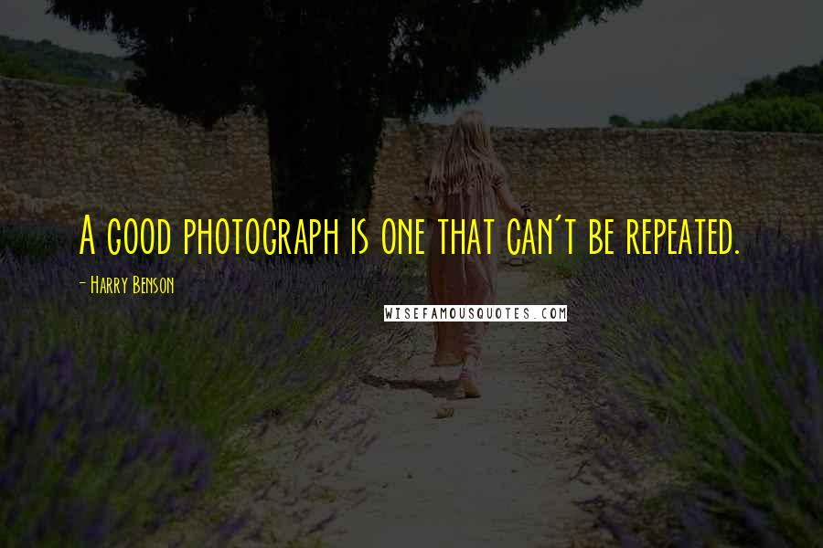 Harry Benson quotes: A good photograph is one that can't be repeated.
