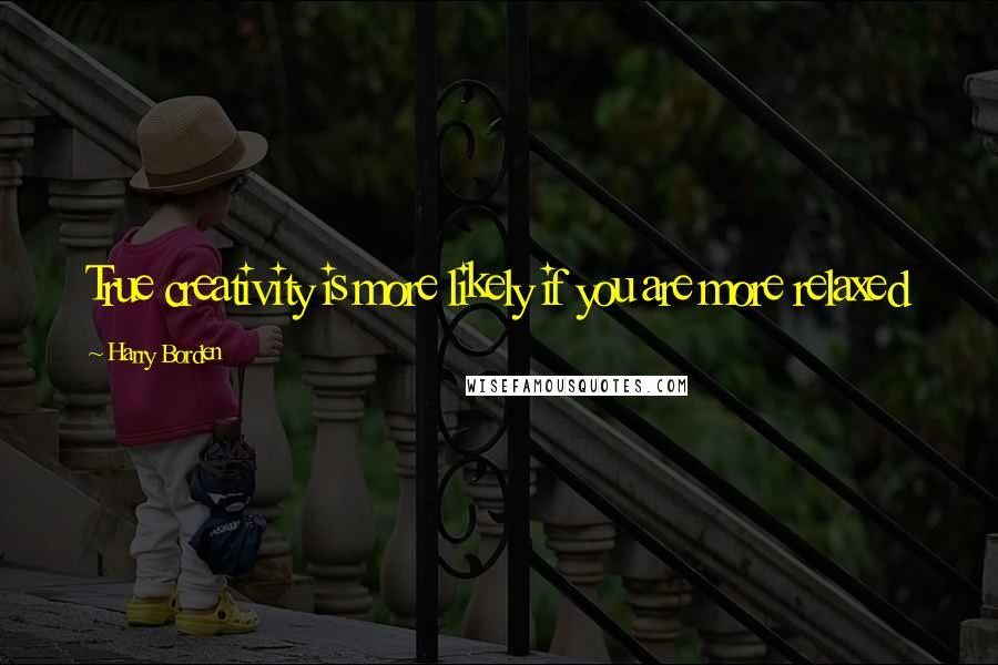 Harry Borden quotes: True creativity is more likely if you are more relaxed
