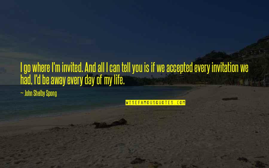 Harry Braverman Quotes By John Shelby Spong: I go where I'm invited. And all I