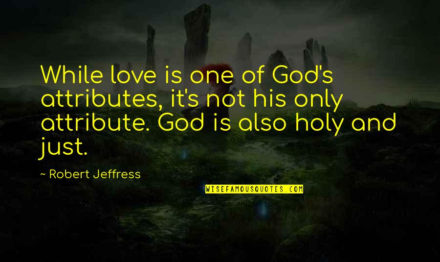 Harry Braverman Quotes By Robert Jeffress: While love is one of God's attributes, it's