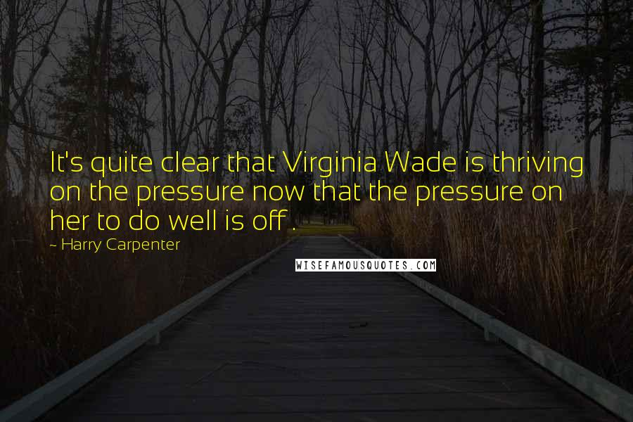 Harry Carpenter quotes: It's quite clear that Virginia Wade is thriving on the pressure now that the pressure on her to do well is off .