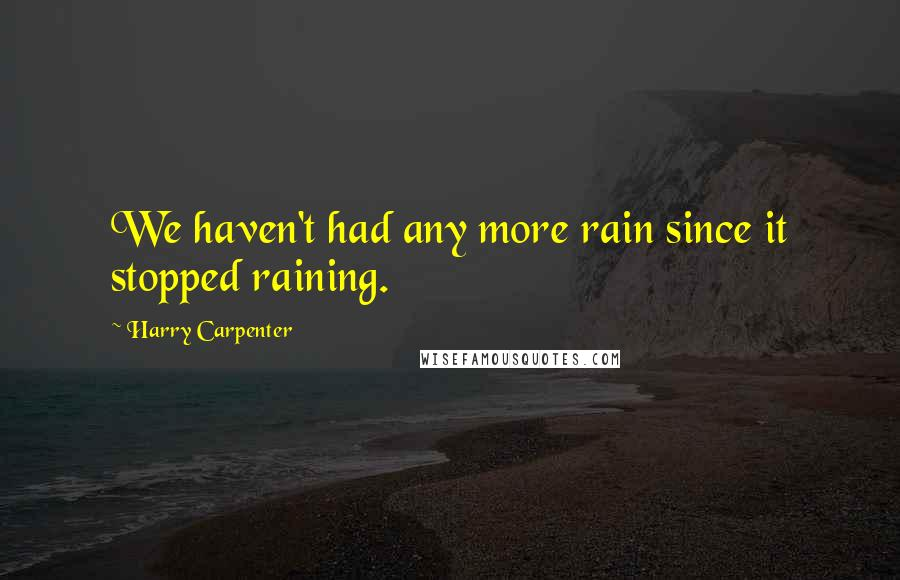 Harry Carpenter quotes: We haven't had any more rain since it stopped raining.