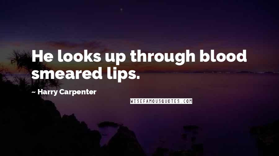 Harry Carpenter quotes: He looks up through blood smeared lips.