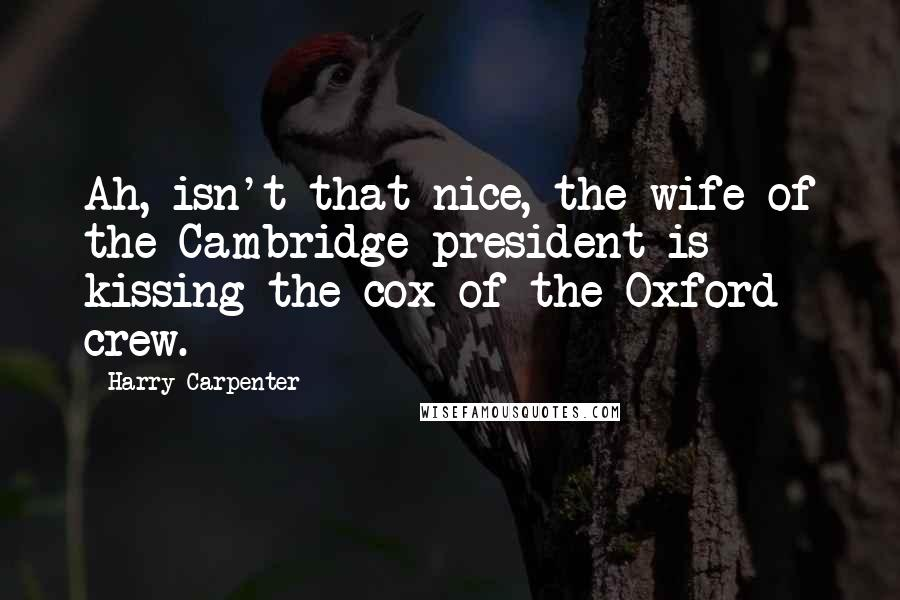 Harry Carpenter quotes: Ah, isn't that nice, the wife of the Cambridge president is kissing the cox of the Oxford crew.