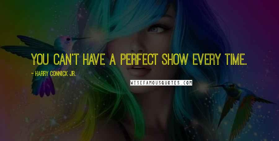 Harry Connick Jr. quotes: You can't have a perfect show every time.