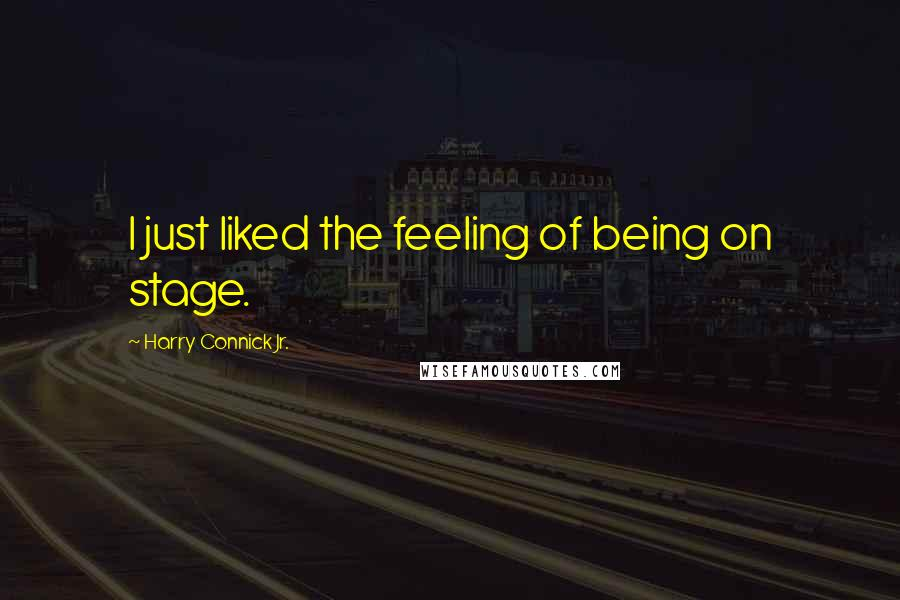 Harry Connick Jr. quotes: I just liked the feeling of being on stage.