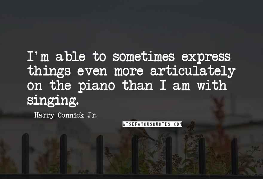 Harry Connick Jr. quotes: I'm able to sometimes express things even more articulately on the piano than I am with singing.
