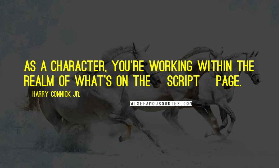 Harry Connick Jr. quotes: As a character, you're working within the realm of what's on the [script] page.