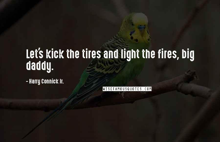 Harry Connick Jr. quotes: Let's kick the tires and light the fires, big daddy.