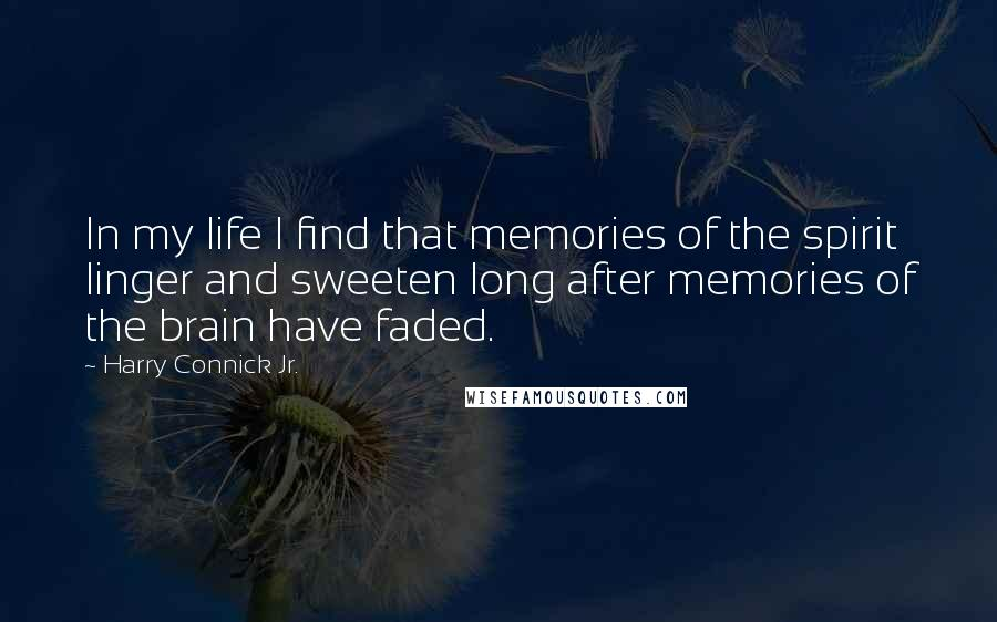 Harry Connick Jr. quotes: In my life I find that memories of the spirit linger and sweeten long after memories of the brain have faded.