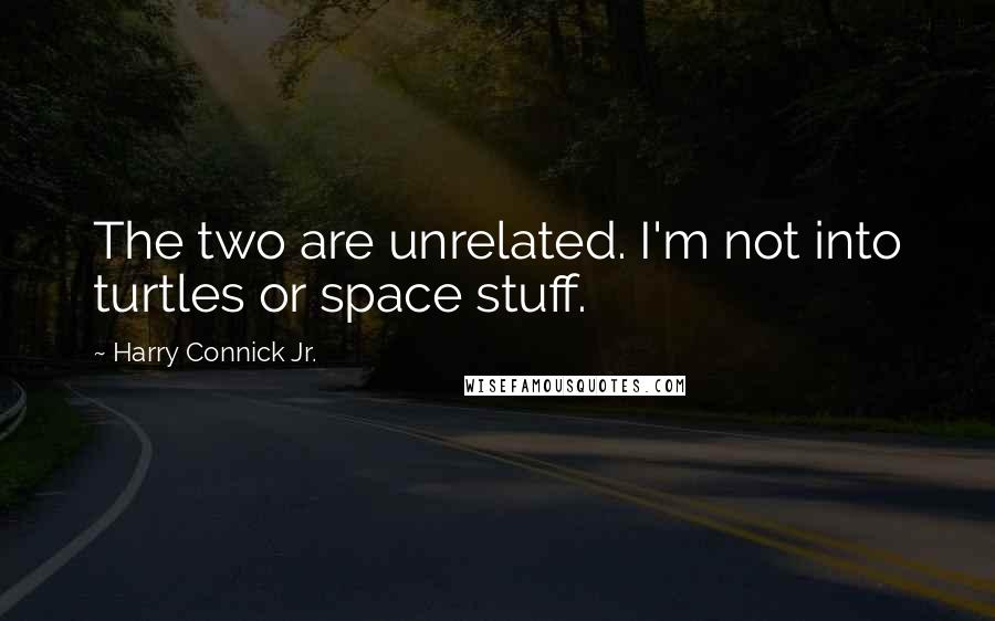 Harry Connick Jr. quotes: The two are unrelated. I'm not into turtles or space stuff.