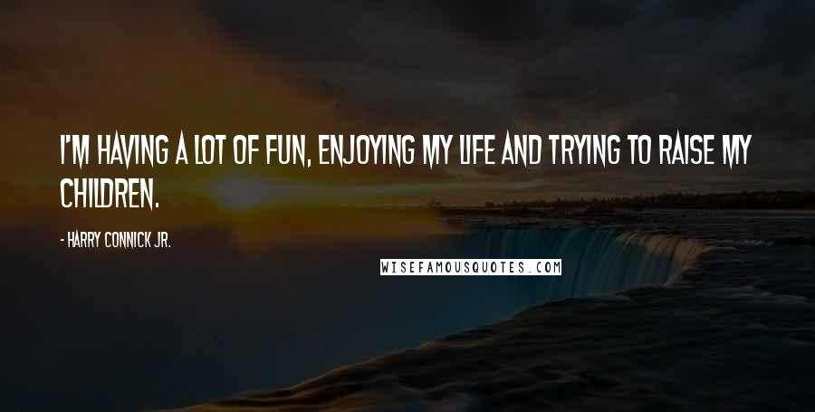 Harry Connick Jr. quotes: I'm having a lot of fun, enjoying my life and trying to raise my children.