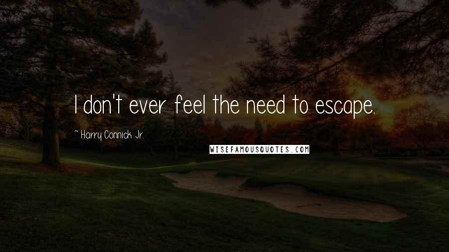 Harry Connick Jr. quotes: I don't ever feel the need to escape.