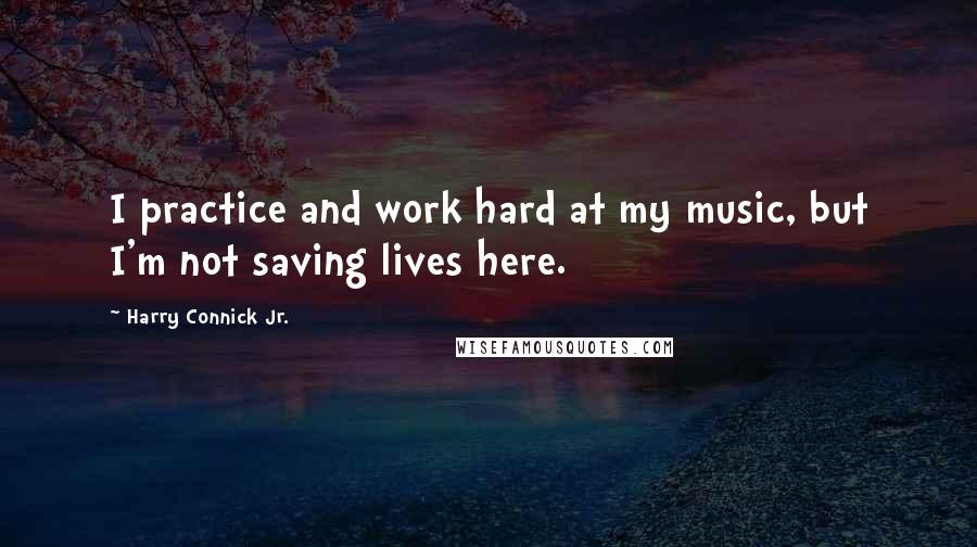 Harry Connick Jr. quotes: I practice and work hard at my music, but I'm not saving lives here.