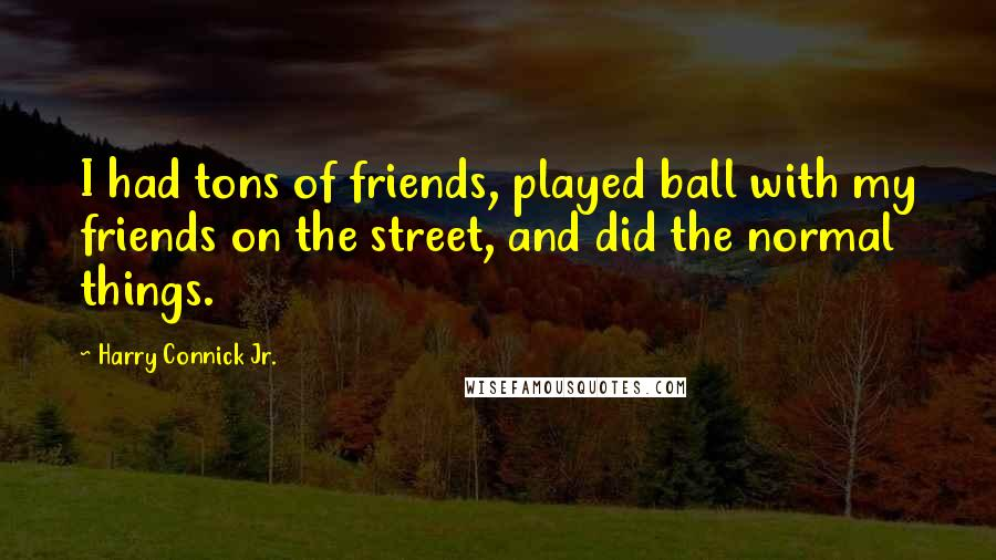 Harry Connick Jr. quotes: I had tons of friends, played ball with my friends on the street, and did the normal things.