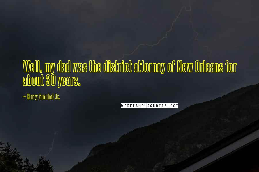 Harry Connick Jr. quotes: Well, my dad was the district attorney of New Orleans for about 30 years.