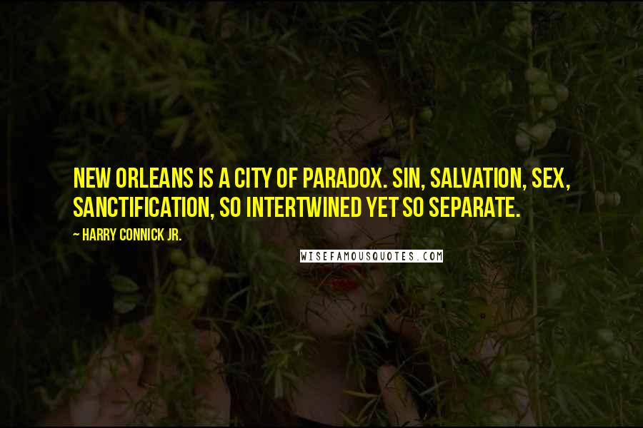 Harry Connick Jr. quotes: New Orleans is a city of paradox. Sin, salvation, sex, sanctification, so intertwined yet so separate.
