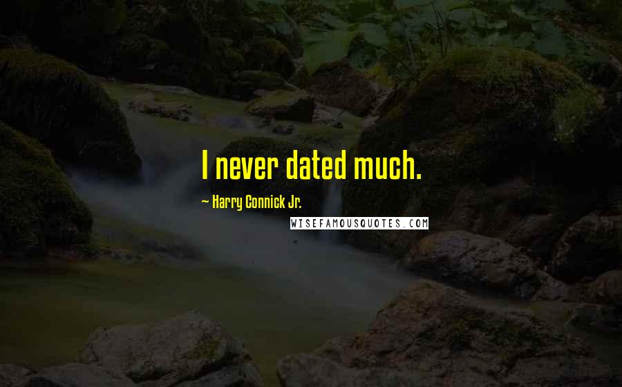 Harry Connick Jr. quotes: I never dated much.