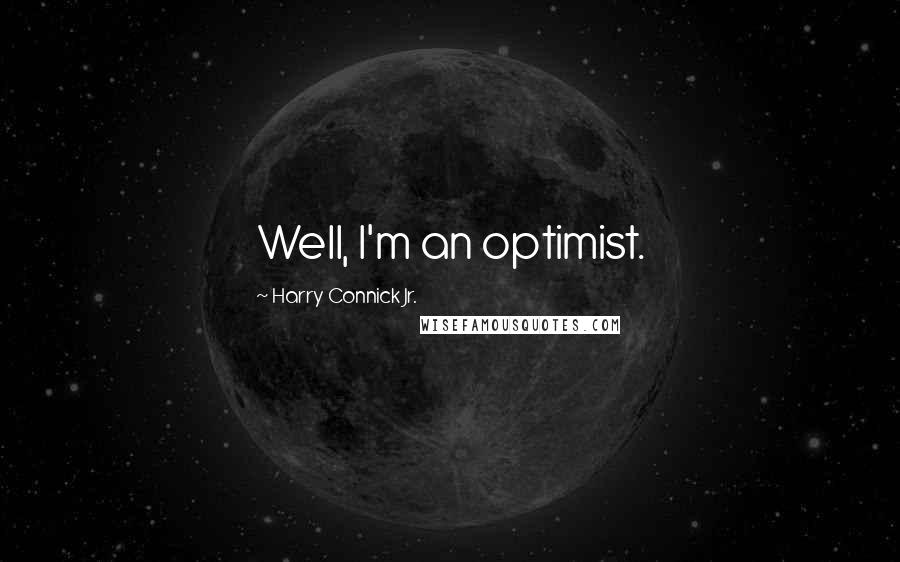 Harry Connick Jr. quotes: Well, I'm an optimist.