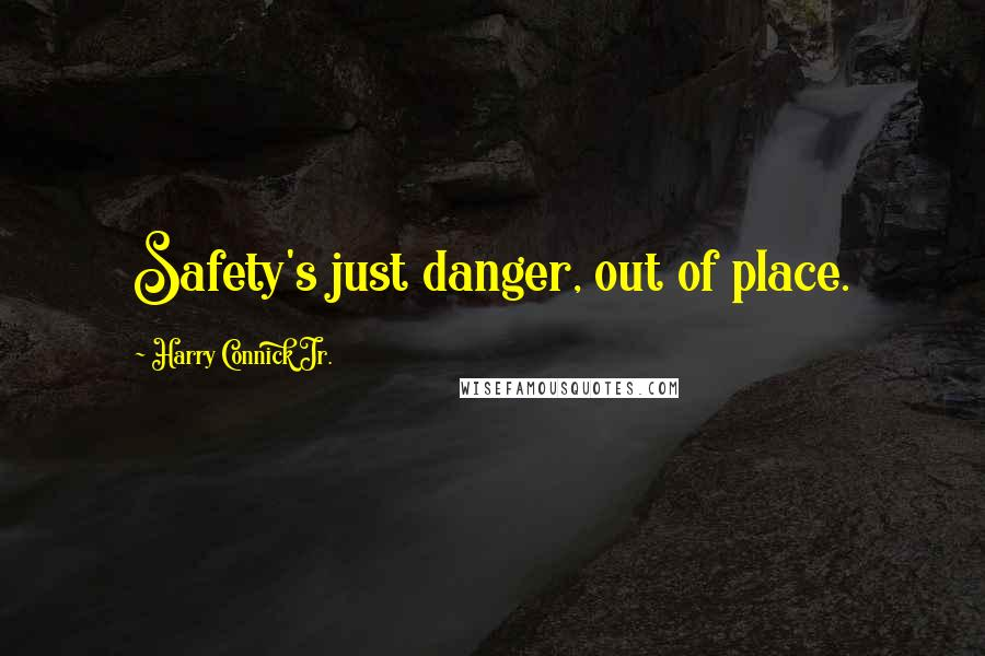 Harry Connick Jr. quotes: Safety's just danger, out of place.