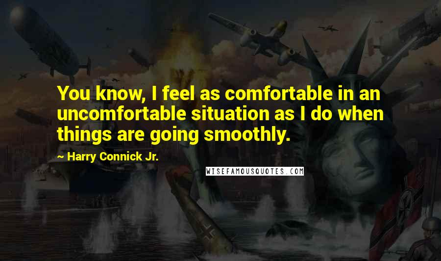 Harry Connick Jr. quotes: You know, I feel as comfortable in an uncomfortable situation as I do when things are going smoothly.