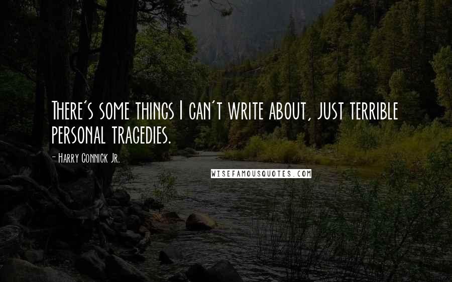 Harry Connick Jr. quotes: There's some things I can't write about, just terrible personal tragedies.