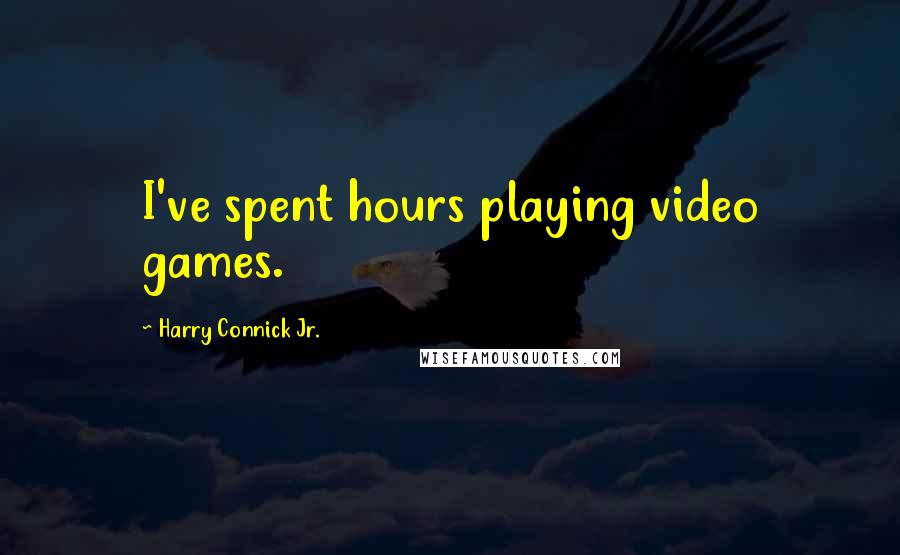 Harry Connick Jr. quotes: I've spent hours playing video games.