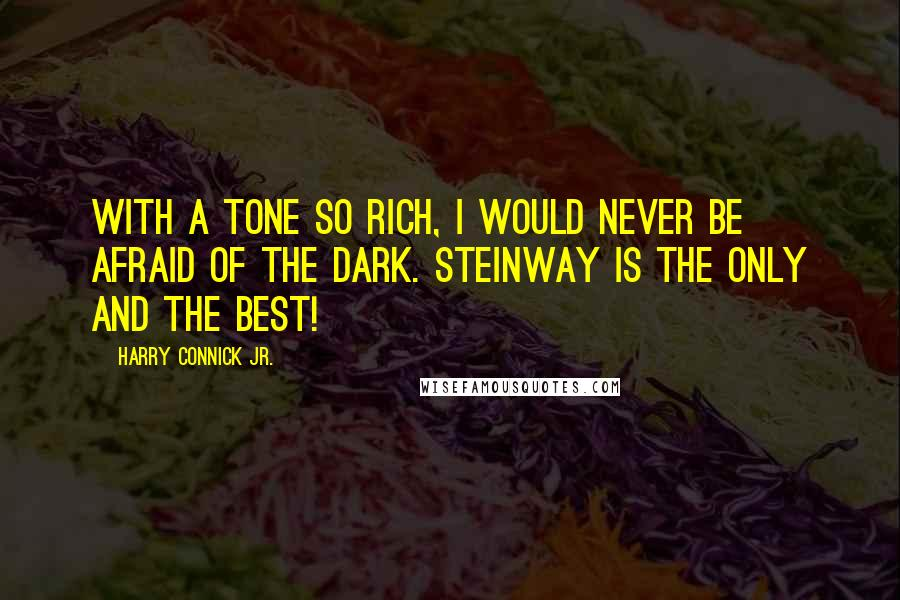 Harry Connick Jr. quotes: With a tone so rich, I would never be afraid of the dark. Steinway is the only and the best!