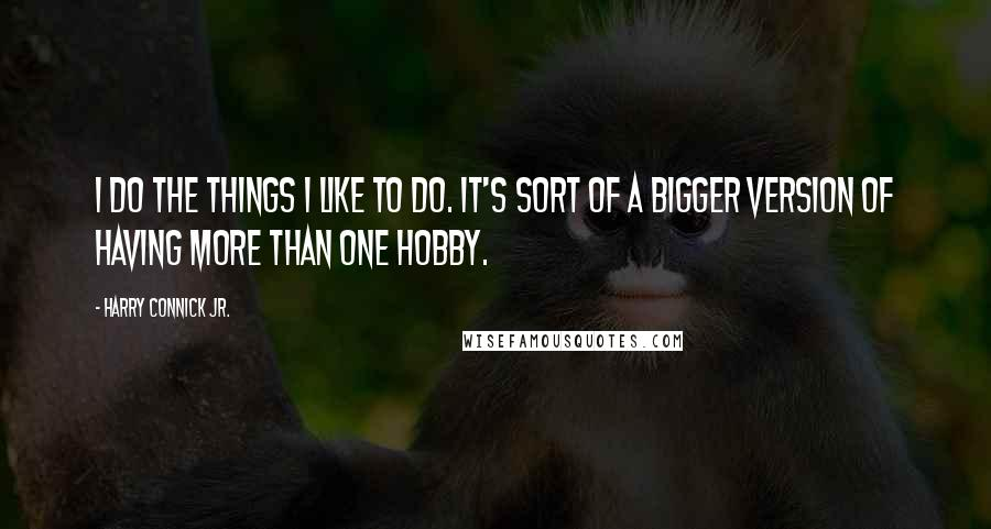 Harry Connick Jr. quotes: I do the things I like to do. It's sort of a bigger version of having more than one hobby.