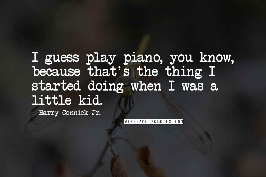 Harry Connick Jr. quotes: I guess play piano, you know, because that's the thing I started doing when I was a little kid.